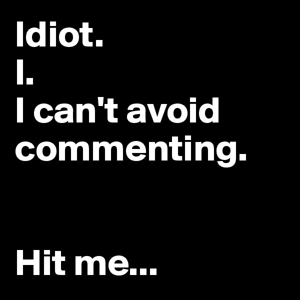 Idiot. I. I can't avoid commenting.   Hit me...