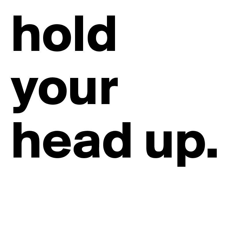 hold your head up.