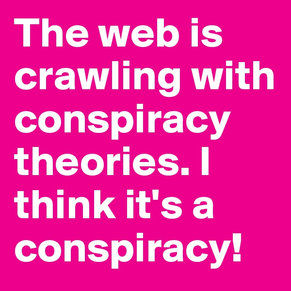 The web is crawling with conspiracy theories. I think it's a conspiracy!
