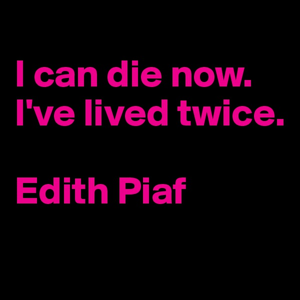 I can die now. I've lived twice.  Edith Piaf