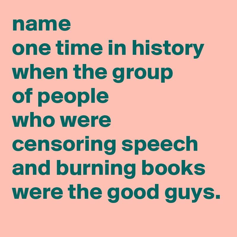 name one time in history when the group of people who were censoring speech and burning books were the good guys.