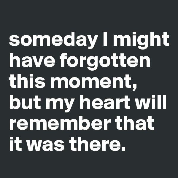 someday I might have forgotten this moment, but my heart will remember that it was there.