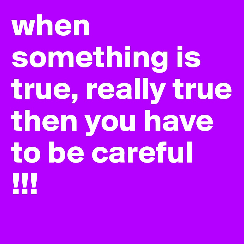 when something is true, really true then you have to be careful !!!
