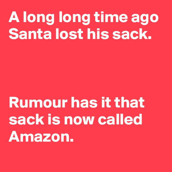 A long long time ago Santa lost his sack.    Rumour has it that sack is now called Amazon.