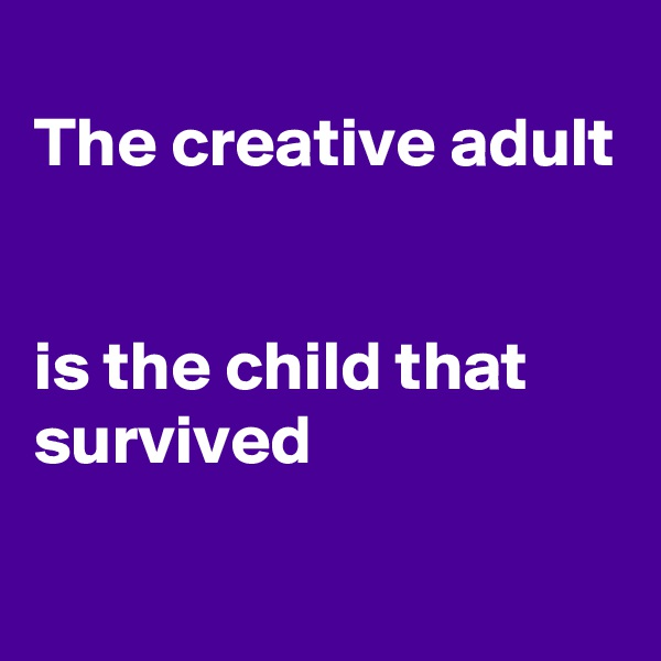 The creative adult   is the child that survived
