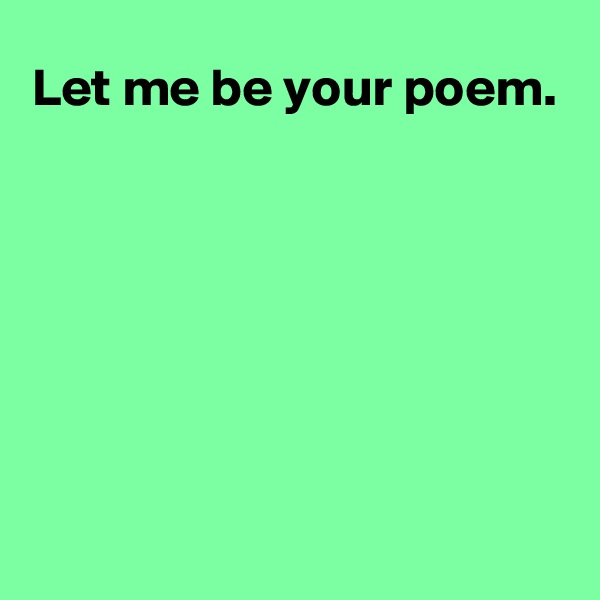 Let me be your poem.