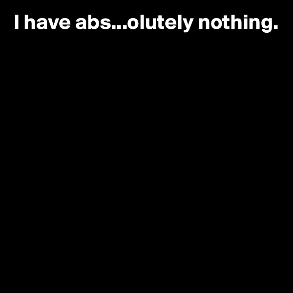 I have abs...olutely nothing.