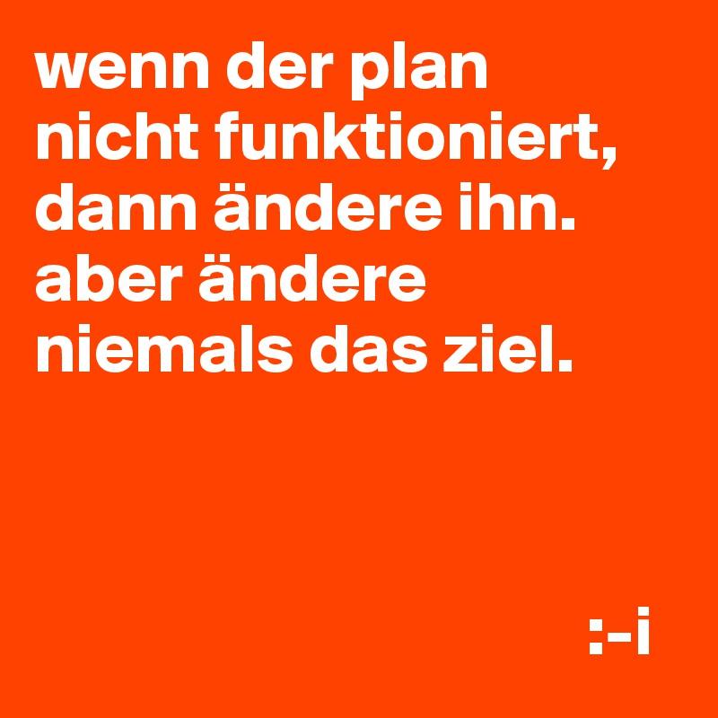 wenn der plan nicht funktioniert, dann ändere ihn. aber ändere niemals das ziel.                                           :-i