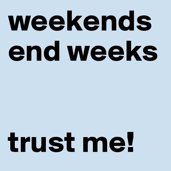weekends end weeks       trust me!