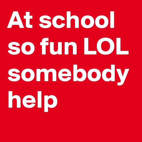 At school so fun LOL somebody help