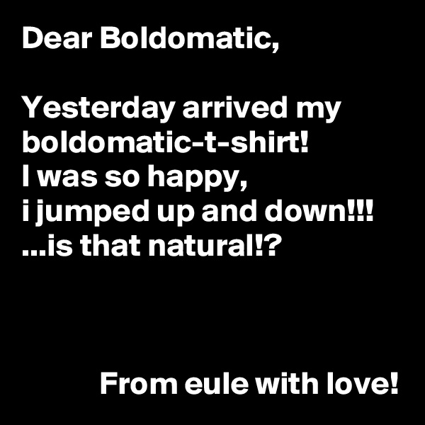 Dear Boldomatic,  Yesterday arrived my boldomatic-t-shirt! I was so happy, i jumped up and down!!! ...is that natural!?                From eule with love!