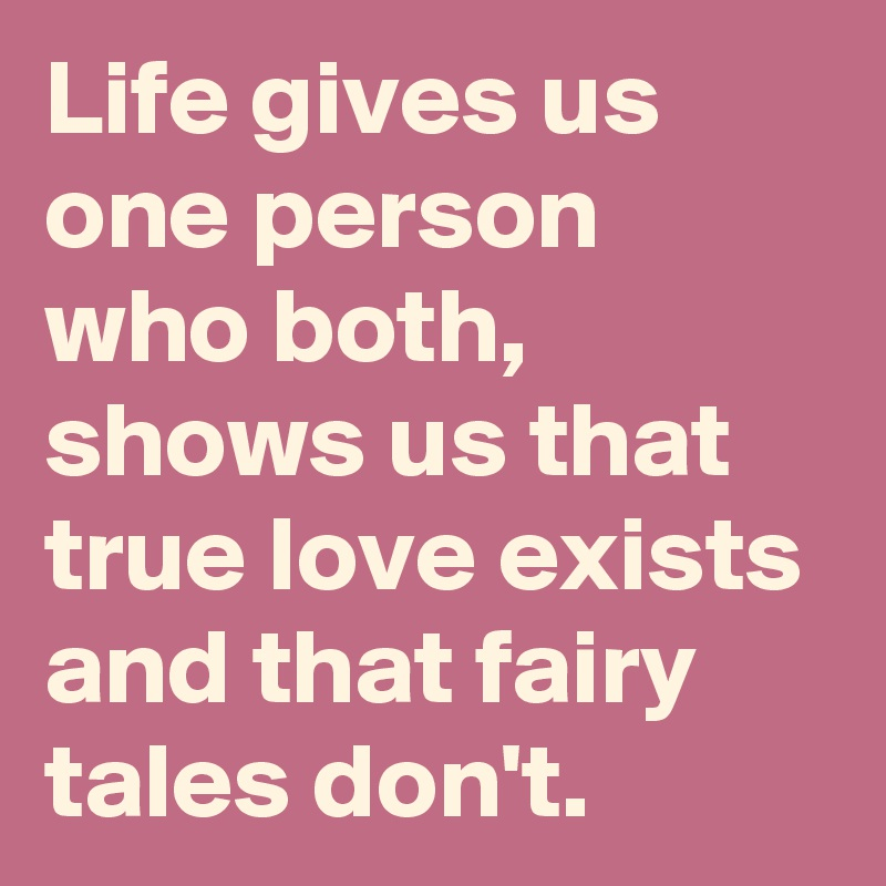Life gives us one person who both, shows us that true love exists and that fairy tales don't.