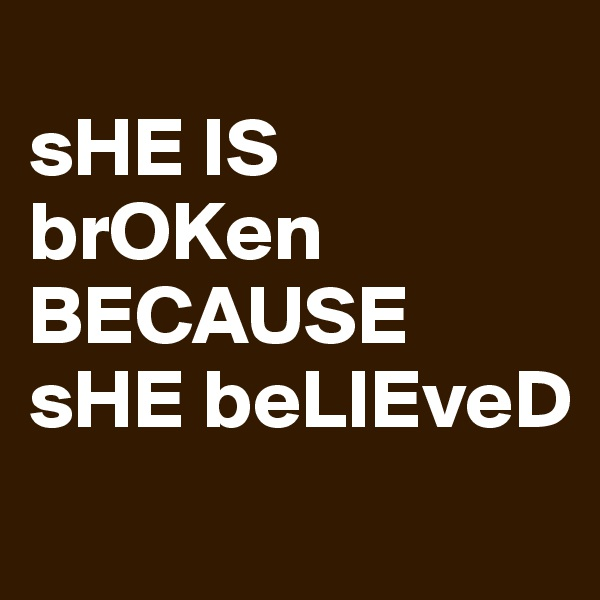 sHE IS                                        brOKen BECAUSE sHE beLIEveD
