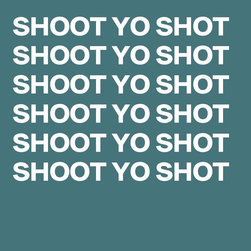SHOOT YO SHOT  SHOOT YO SHOT  SHOOT YO SHOT  SHOOT YO SHOT  SHOOT YO SHOT  SHOOT YO SHOT