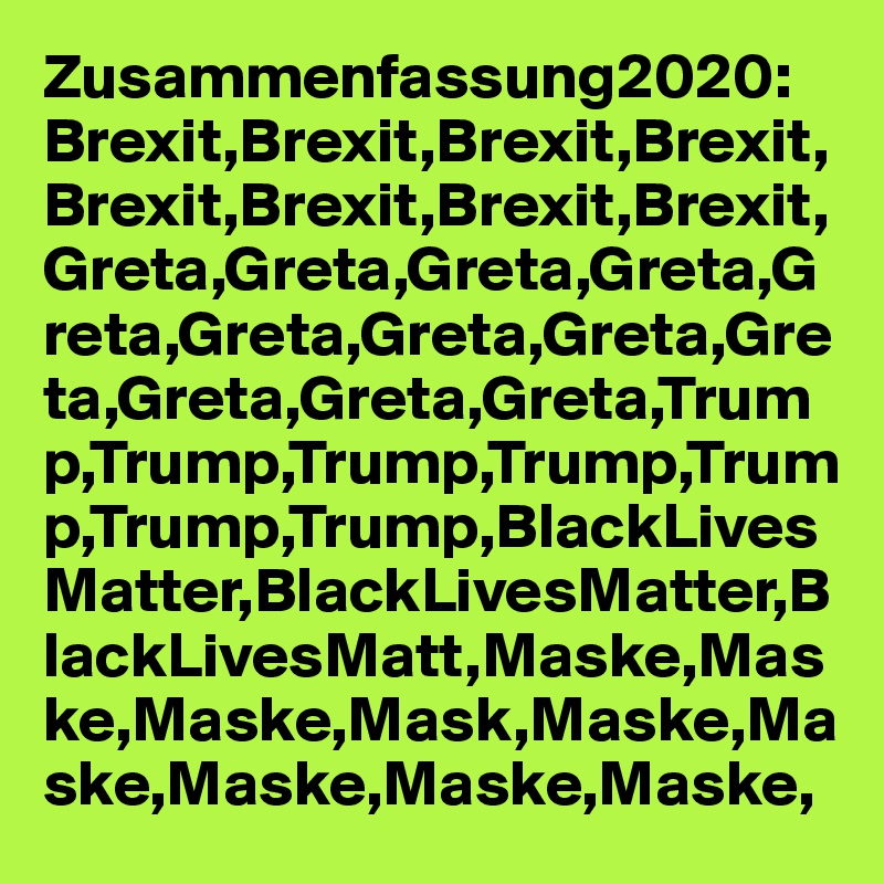 Zusammenfassung2020: Brexit,Brexit,Brexit,Brexit,Brexit,Brexit,Brexit,Brexit,Greta,Greta,Greta,Greta,Greta,Greta,Greta,Greta,Greta,Greta,Greta,Greta,Trump,Trump,Trump,Trump,Trump,Trump,Trump,BlackLivesMatter,BlackLivesMatter,BlackLivesMatt,Maske,Maske,Maske,Mask,Maske,Maske,Maske,Maske,Maske,