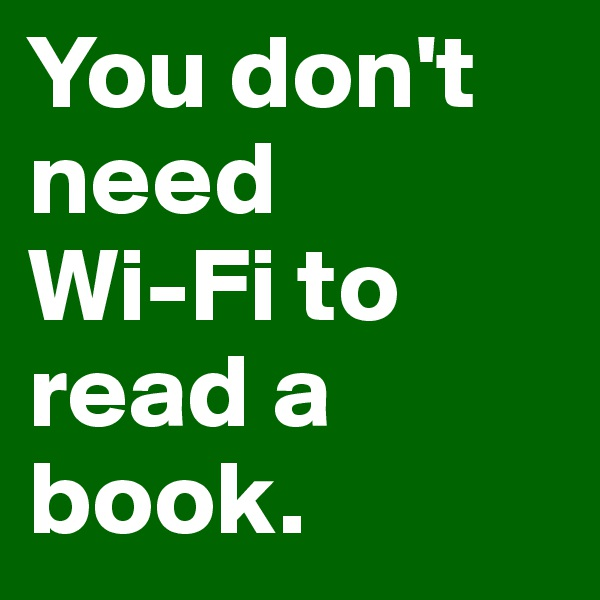 You don't need  Wi-Fi to read a book.