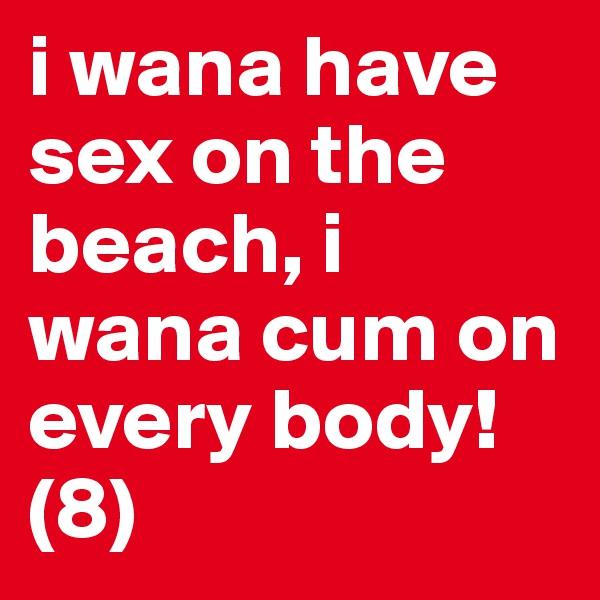 i wana have sex on the beach, i wana cum on every body! (8)