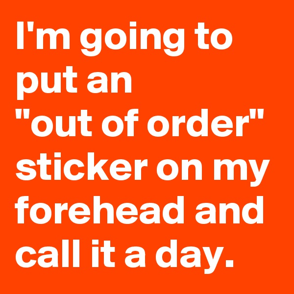 "I'm going to put an  ""out of order"" sticker on my forehead and call it a day."