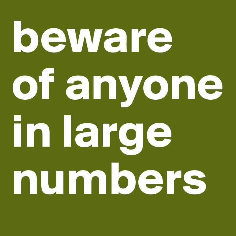 beware of anyone in large numbers