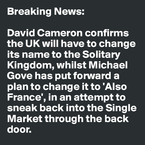 Breaking News:  David Cameron confirms the UK will have to change its name to the Solitary Kingdom, whilst Michael Gove has put forward a plan to change it to 'Also France', in an attempt to sneak back into the Single Market through the back door.