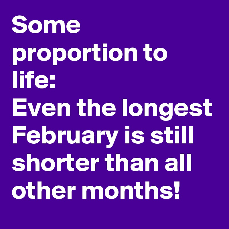 Some proportion to life: Even the longest February is still shorter than all other months!