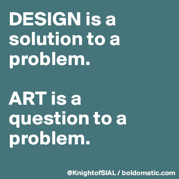DESIGN is a solution to a problem.  ART is a  question to a problem.