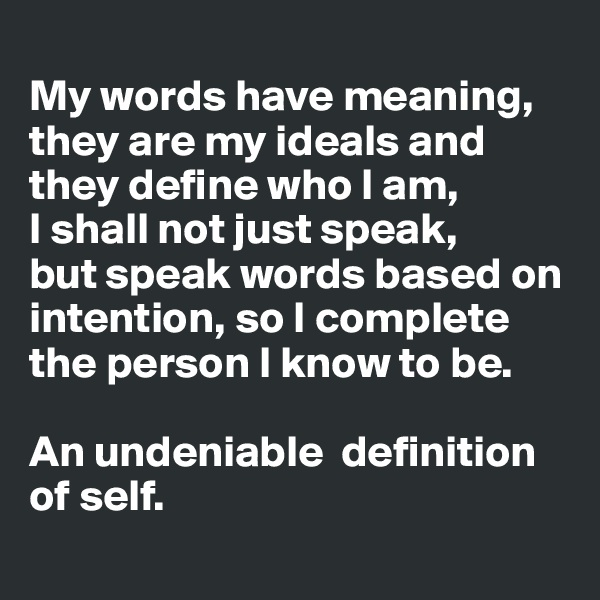 My words have meaning, they are my ideals and they define who I am, I shall not just speak, but speak words based on intention, so I complete the person I know to be.  An undeniable  definition of self.