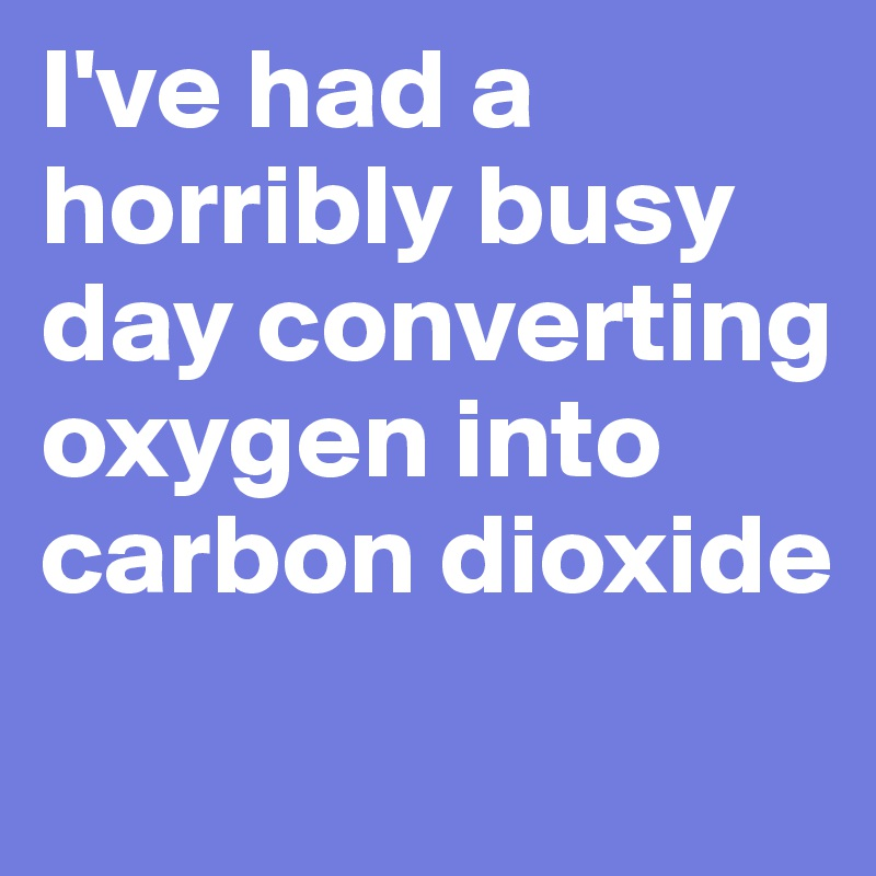 I've had a horribly busy day converting oxygen into carbon dioxide