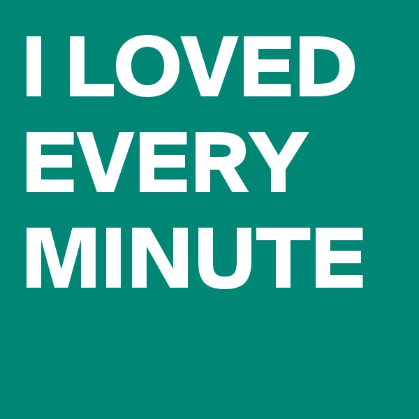 I LOVED EVERY MINUTE