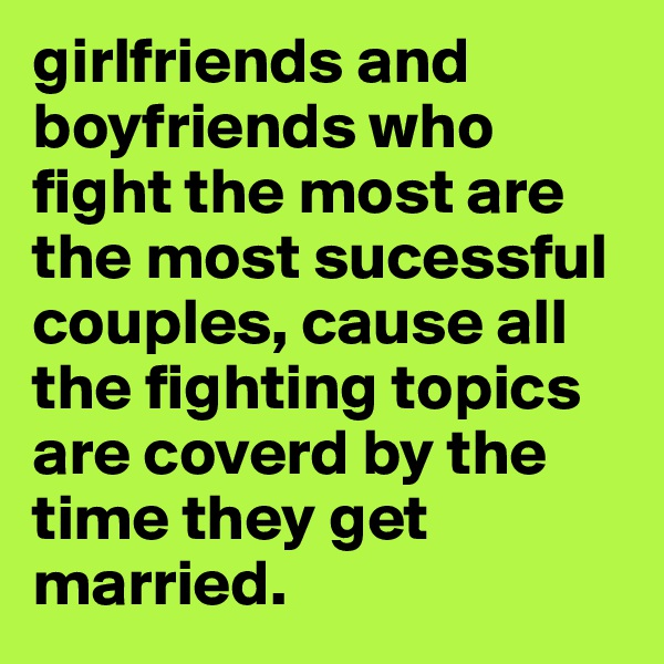 girlfriends and boyfriends who fight the most are the most sucessful couples, cause all the fighting topics are coverd by the time they get married.