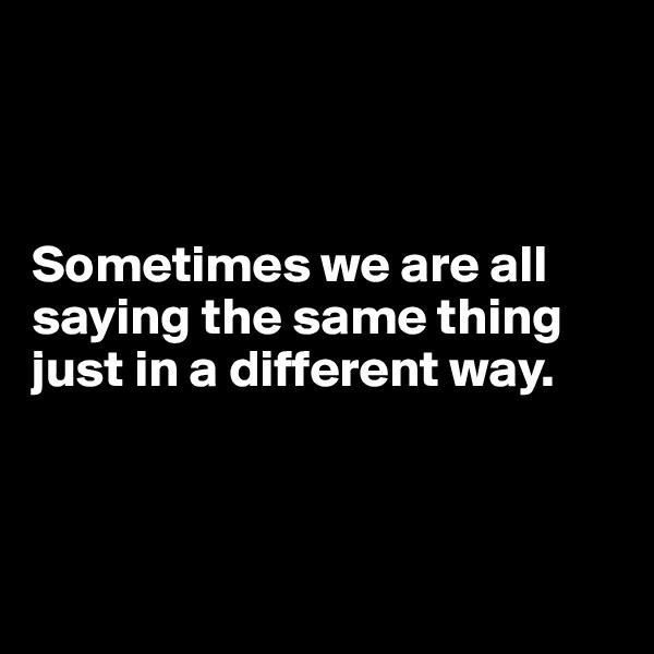 Sometimes we are all saying the same thing just in a different way.