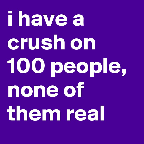 i have a crush on 100 people, none of them real