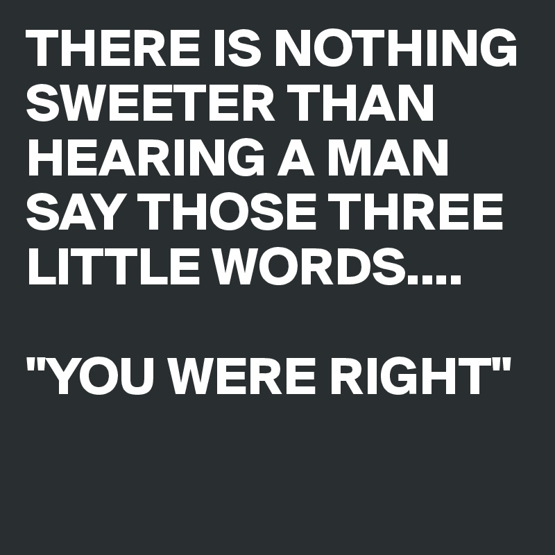 """THERE IS NOTHING SWEETER THAN HEARING A MAN SAY THOSE THREE LITTLE WORDS....   """"YOU WERE RIGHT"""""""