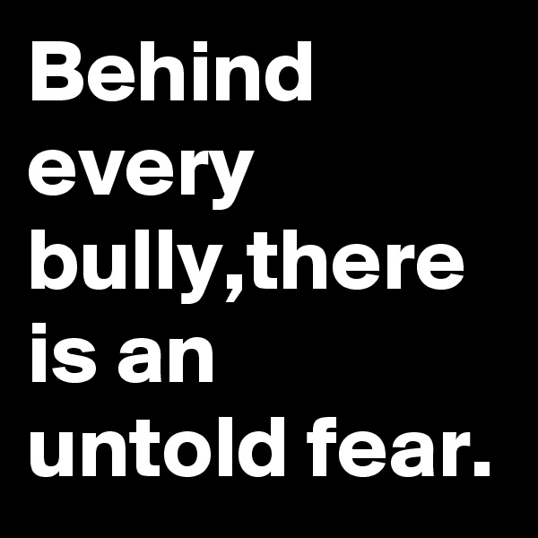 Behind every bully,there is an untold fear.