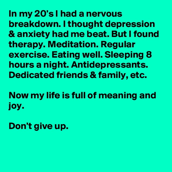 In my 20's I had a nervous breakdown. I thought depression & anxiety had me beat. But I found therapy. Meditation. Regular exercise. Eating well. Sleeping 8 hours a night. Antidepressants. Dedicated friends & family, etc.   Now my life is full of meaning and joy.  Don't give up.