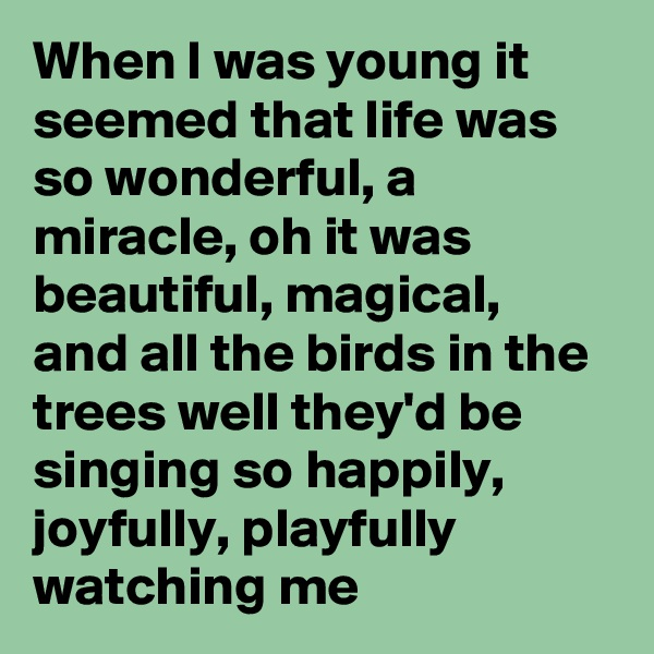 When I was young it seemed that life was so wonderful, a miracle, oh it was beautiful, magical, and all the birds in the trees well they'd be singing so happily, joyfully, playfully watching me