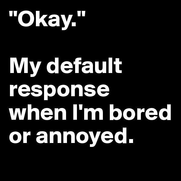 """""""Okay.""""  My default response when I'm bored or annoyed."""