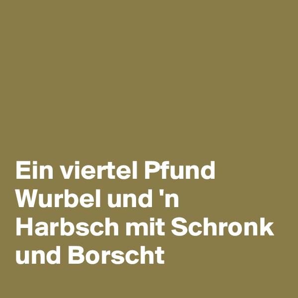 Ein viertel Pfund Wurbel und 'n Harbsch mit Schronk und Borscht