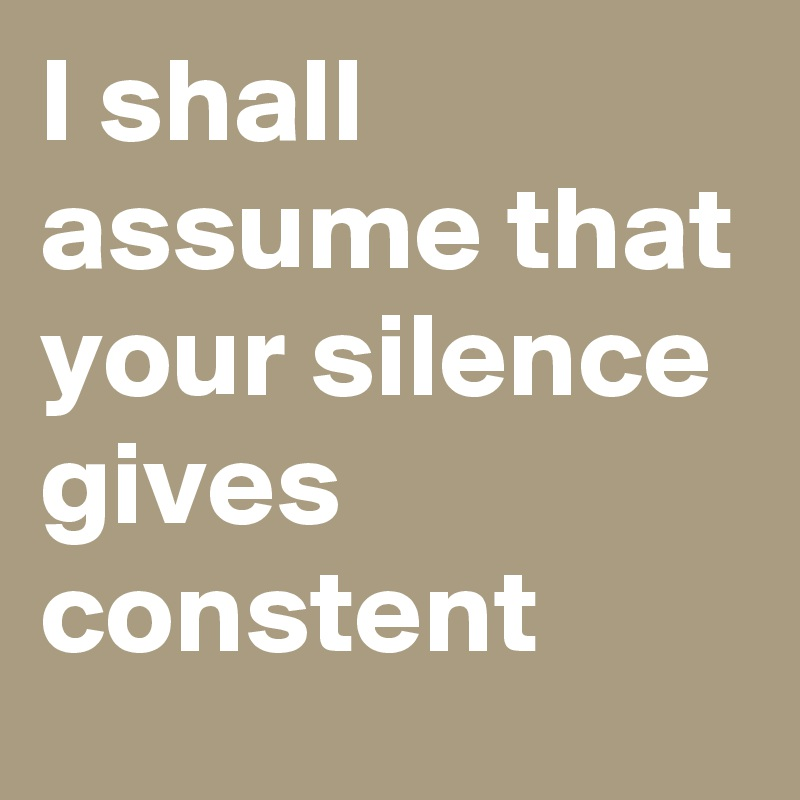 I shall assume that your silence gives constent