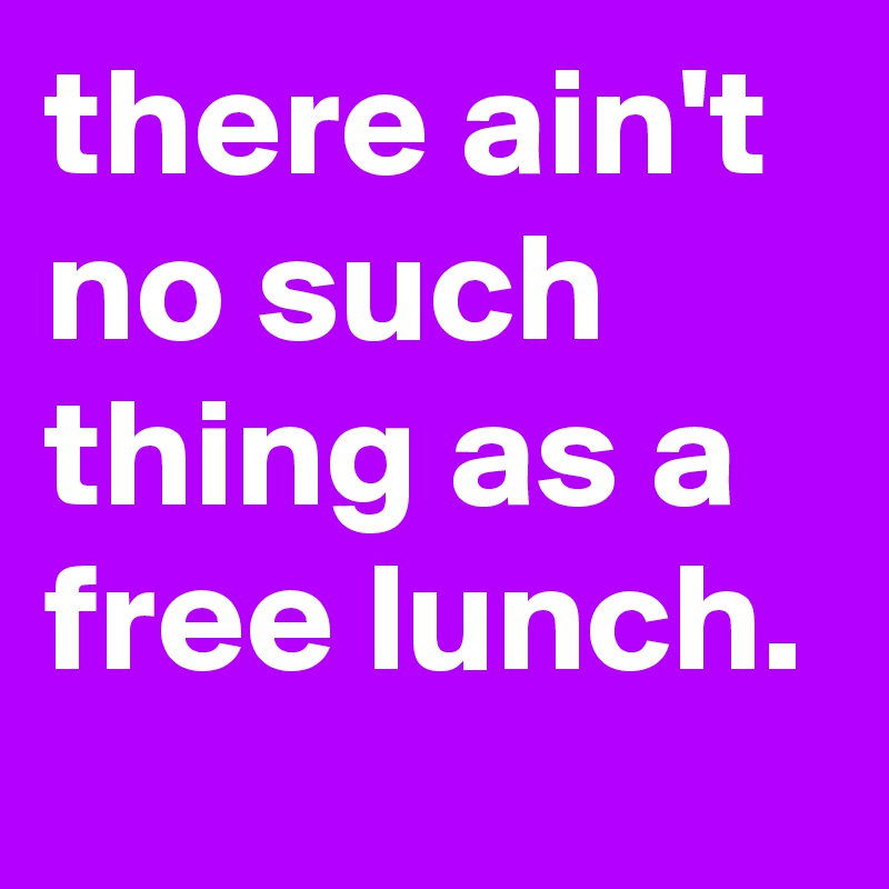 there ain't no such thing as a free lunch.