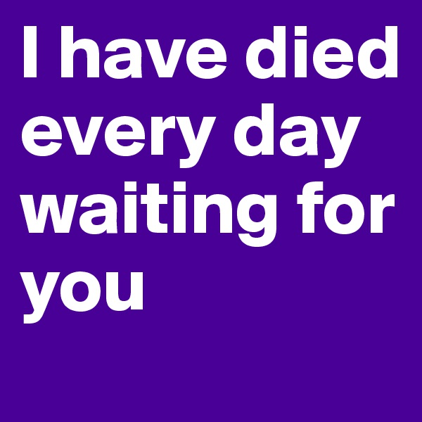 I have died every day waiting for you