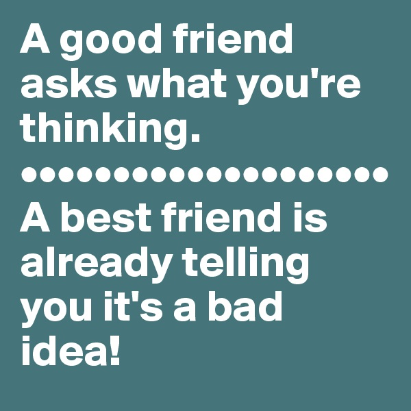 A good friend asks what you're thinking. •••••••••••••••••••• A best friend is already telling you it's a bad idea!