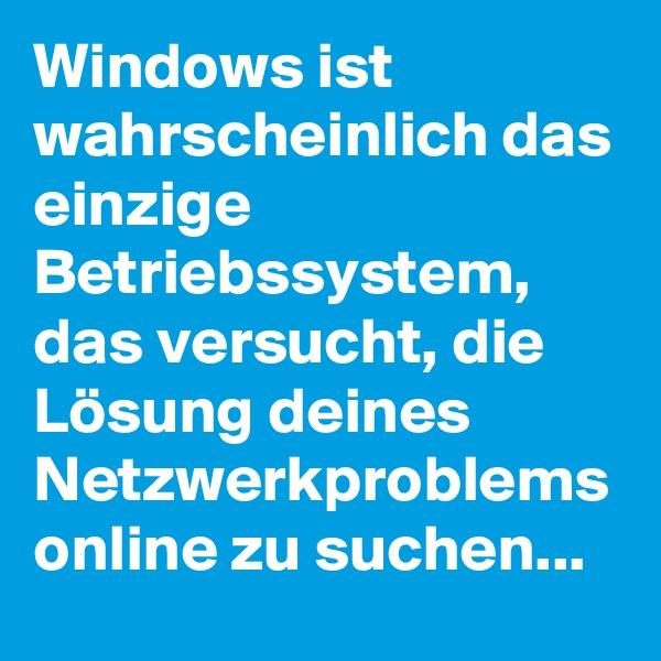Windows ist wahrscheinlich das einzige Betriebssystem, das versucht, die Lösung deines Netzwerkproblems online zu suchen...
