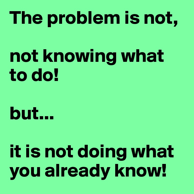 The problem is not,   not knowing what to do!  but...  it is not doing what you already know!