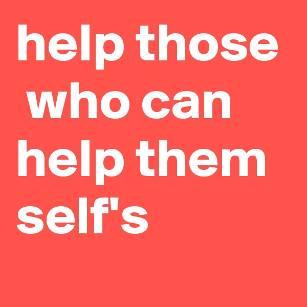 help those  who can help them self's
