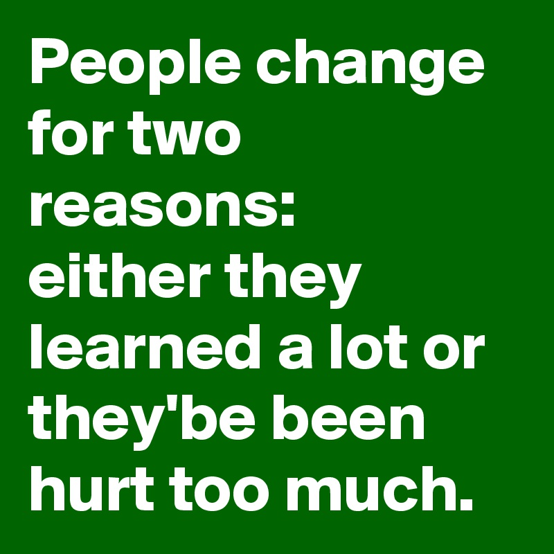 People change for two reasons: either they learned a lot or they'be been hurt too much.