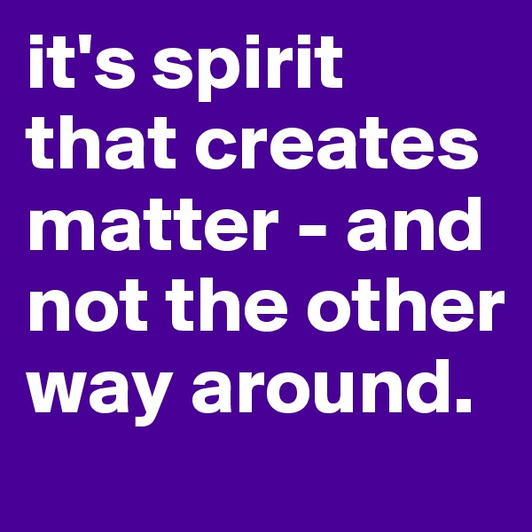 it's spirit that creates matter - and not the other way around.