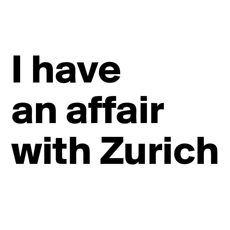 I have  an affair  with Zurich