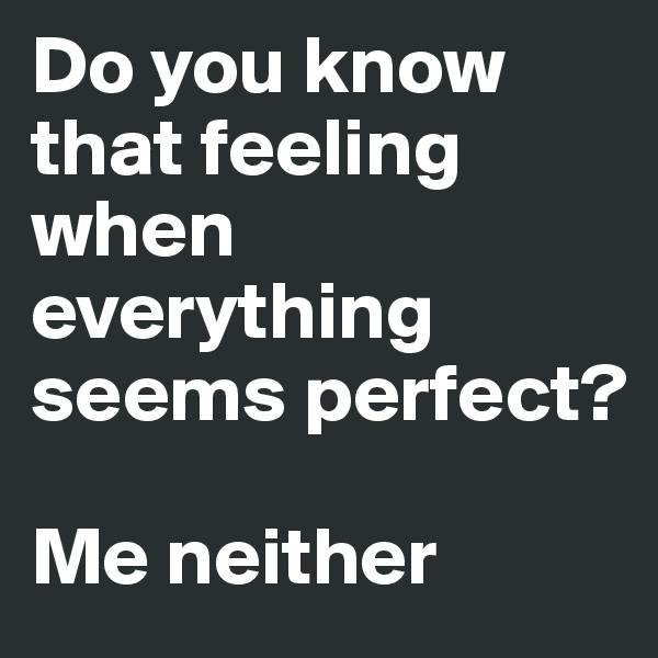 Do you know that feeling when everything seems perfect?  Me neither