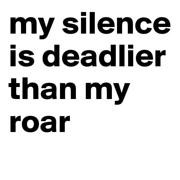 my silence is deadlier than my roar